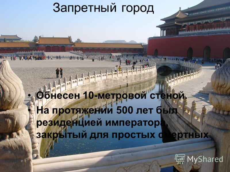 Запретный город Обнесен 10-метровой стеной. На протяжении 500 лет был резиденцией императора, закрытый для простых смертных