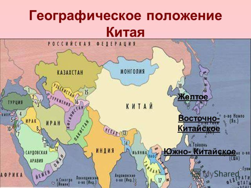 Географическое положение Китая Желтое Восточно- Китайское Южно- Китайское