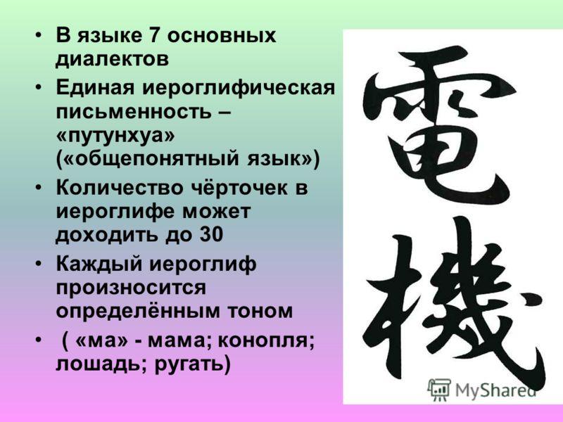 В языке 7 основных диалектов Единая иероглифическая письменность – «путунхуа» («общепонятный язык») Количество чёрточек в иероглифе может доходить до 30 Каждый иероглиф произносится определённым тоном ( «ма» - мама; конопля; лошадь; ругать)