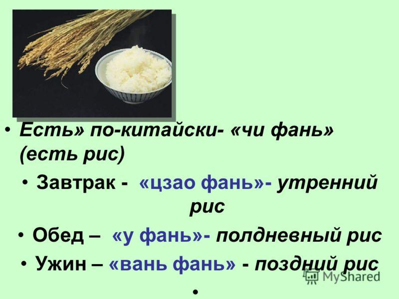 Есть» по-китайски- «чи фань» (есть рис) Завтрак - «цзао фань»- утренний рис Обед – «у фань»- полдневный рис Ужин – «вань фань» - поздний рис