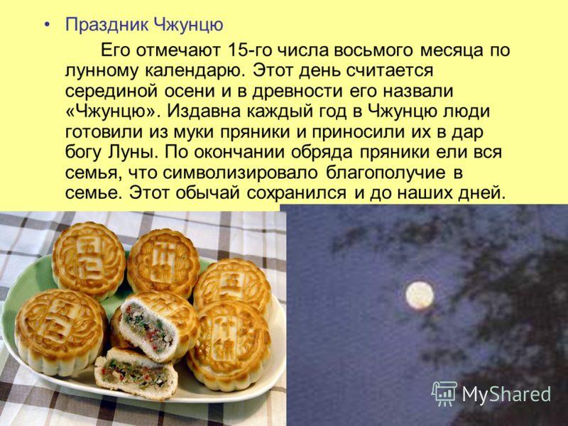 Праздник Чжунцю Его отмечают 15-го числа восьмого месяца по лунному календарю. Этот день считается серединой осени и в древности его назвали «Чжунцю». Издавна каждый год в Чжунцю люди готовили из муки пряники и приносили их в дар богу Луны. По оконча