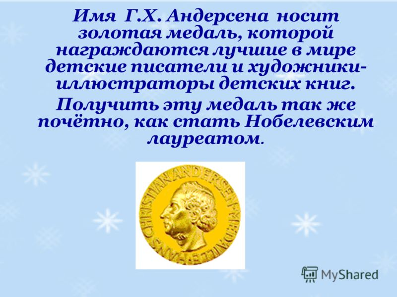 Имя Г.Х. Андерсена носит золотая медаль, которой награждаются лучшие в мире детские писатели и художники- иллюстраторы детских книг. Получить эту медаль так же почётно, как стать Нобелевским лауреатом.