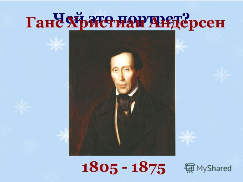 Чей это портрет? Ганс Христиан Андерсен 1805 - 1875