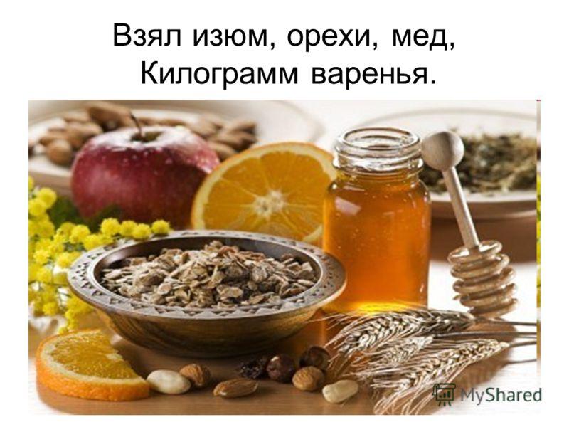 Взял изюм, орехи, мед, Килограмм варенья.
