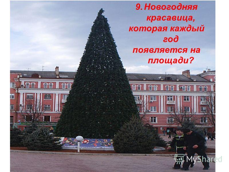 9.Новогодняя красавица, которая каждый год появляется на площади?