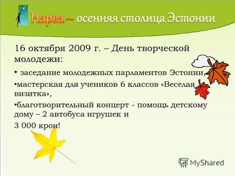 16 октября 2009 г. – День творческой молодежи: заседание молодежных парламентов Эстонии, мастерская для учеников 6 классов «Веселая визитка», благотворительный концерт - помощь детскому дому – 2 автобуса игрушек и 3 000 крон!