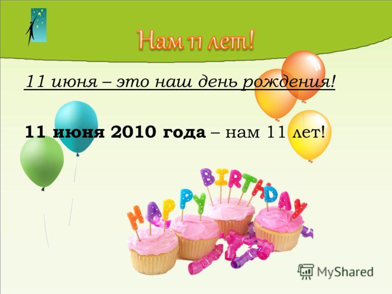 11 июня – это наш день рождения! 11 июня 2010 года – нам 11 лет!