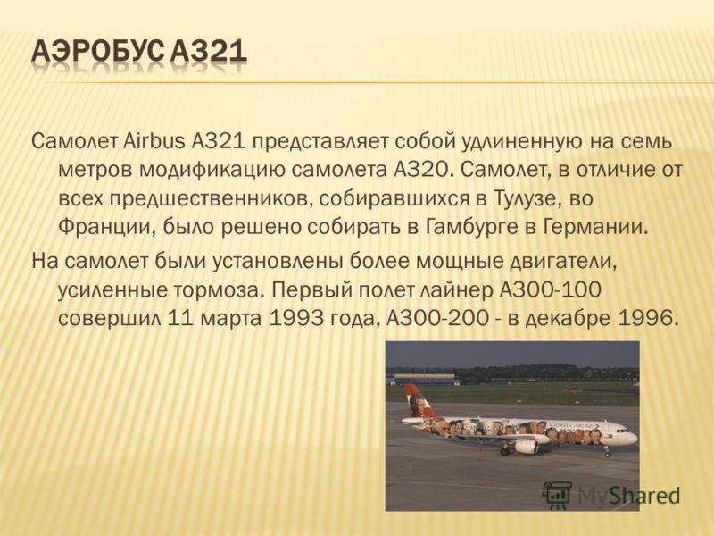 Самолет Airbus A321 представляет собой удлиненную на семь метров модификацию самолета А320. Самолет, в отличие от всех предшественников, собиравшихся в Тулузе, во Франции, было решено собирать в Гамбурге в Германии. На самолет были установлены более