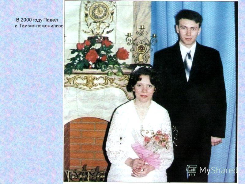 В 2000 году Павел и Таисия поженились