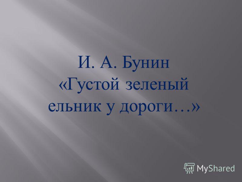 И. А. Бунин « Густой зеленый ельник у дороги …»