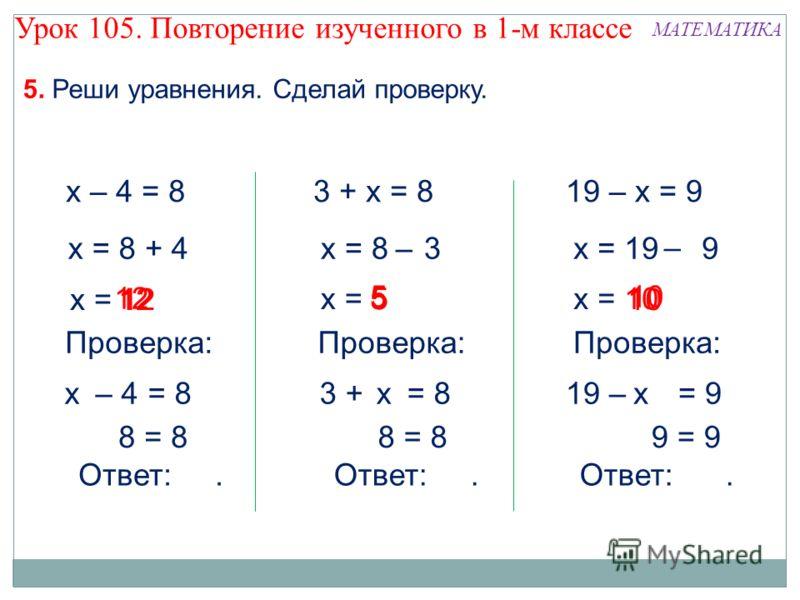 10 х = 5 х = 12 12 х – 4 = 8 х = 8 = 4+ Проверка: – 4 = 8х 8 = 8 Ответ:. 12 5. Реши уравнения. Сделай проверку. 5 5 3 + х = 8 х = 8 = 3– Проверка: 3 + = 8 8 = 8 Ответ:. х х = 10 10 19 – = 9 19 – х = 9 х = 19 9 – Проверка: х 9 = 9 Ответ:. Урок 105. По