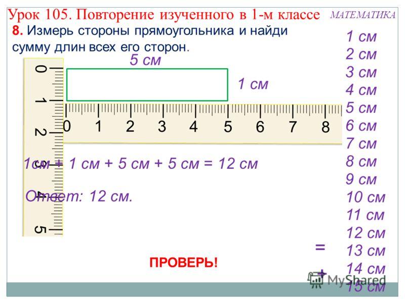 8. Измерь стороны прямоугольника и найди сумму длин всех его сторон. 1см + 1 см + 5 см + 5 см = 12 см ПРОВЕРЬ! Ответ: 12 см. Урок 105. Повторение изученного в 1-м классе МАТЕМАТИКА