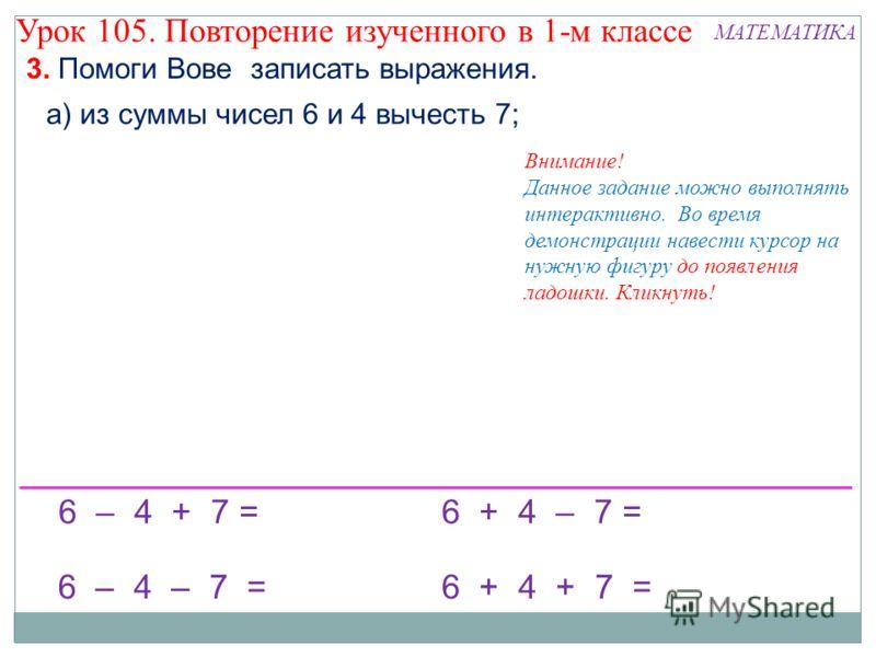 3. Помоги Вове записать выражения. а) из суммы чисел 6 и 4 вычесть 7; 6 – 4 + 7 = 6 – 4 – 7 = 6 + 4 – 7 = 6 + 4 + 7 = Внимание! Данное задание можно выполнять интерактивно. Во время демонстрации навести курсор на нужную фигуру до появления ладошки. К