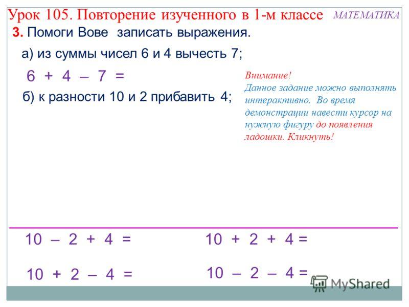 10 – 2 – 4 = 10 + 2 + 4 = 10 + 2 – 4 = 10 – 2 + 4 = б) к разности 10 и 2 прибавить 4; 6 + 4 – 7 = Внимание! Данное задание можно выполнять интерактивно. Во время демонстрации навести курсор на нужную фигуру до появления ладошки. Кликнуть! а) из суммы