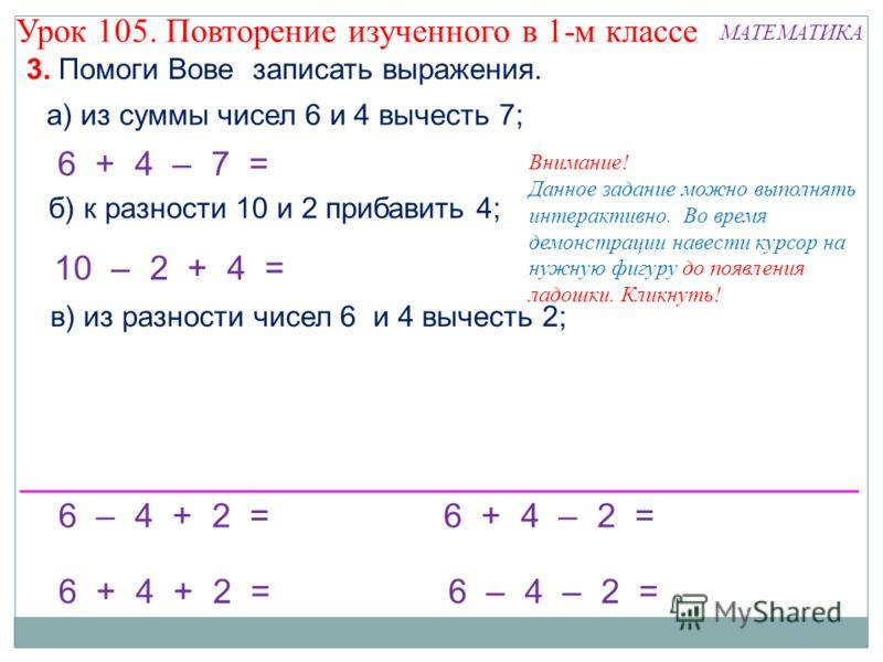 10 – 2 + 4 = б) к разности 10 и 2 прибавить 4; 6 + 4 – 7 = Внимание! Данное задание можно выполнять интерактивно. Во время демонстрации навести курсор на нужную фигуру до появления ладошки. Кликнуть! а) из суммы чисел 6 и 4 вычесть 7; 6 – 4 + 2 = в)