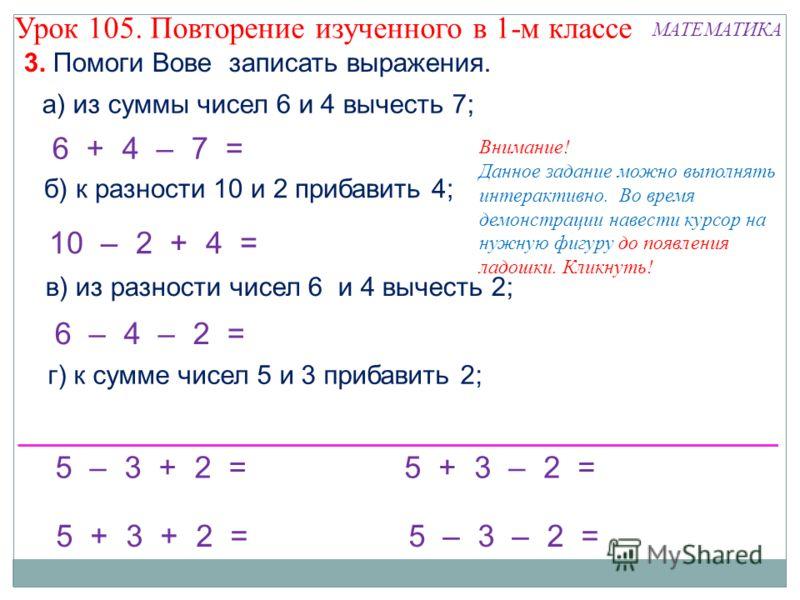 5 – 3 + 2 = 10 – 2 + 4 = б) к разности 10 и 2 прибавить 4; 6 + 4 – 7 = Внимание! Данное задание можно выполнять интерактивно. Во время демонстрации навести курсор на нужную фигуру до появления ладошки. Кликнуть! а) из суммы чисел 6 и 4 вычесть 7; 5 +