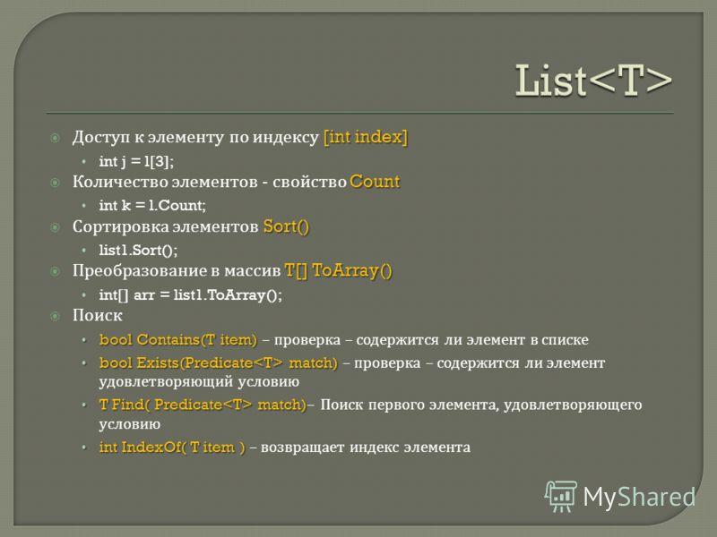 [int index] Доступ к элементу по индексу [int index] int j = l[3]; Count Количество элементов - свойство Count int k = l.Count; Sort() Сортировка элементов Sort() list1.Sort(); T[] ToArray() Преобразование в массив T[] ToArray() int[] arr = list1.ToA