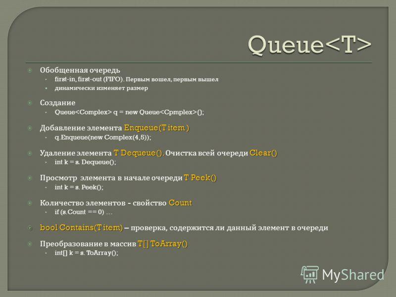 Обобщенная очередь first-in, first-out (FIFO). Первым вошел, первым вышел динамически изменяет размер Создание Queue q = new Queue (); Enqueue(T item ) Добавление элемента Enqueue(T item ) q.Enqueue(new Complex(4,5)); T Dequeue(). Clear() Удаление эл