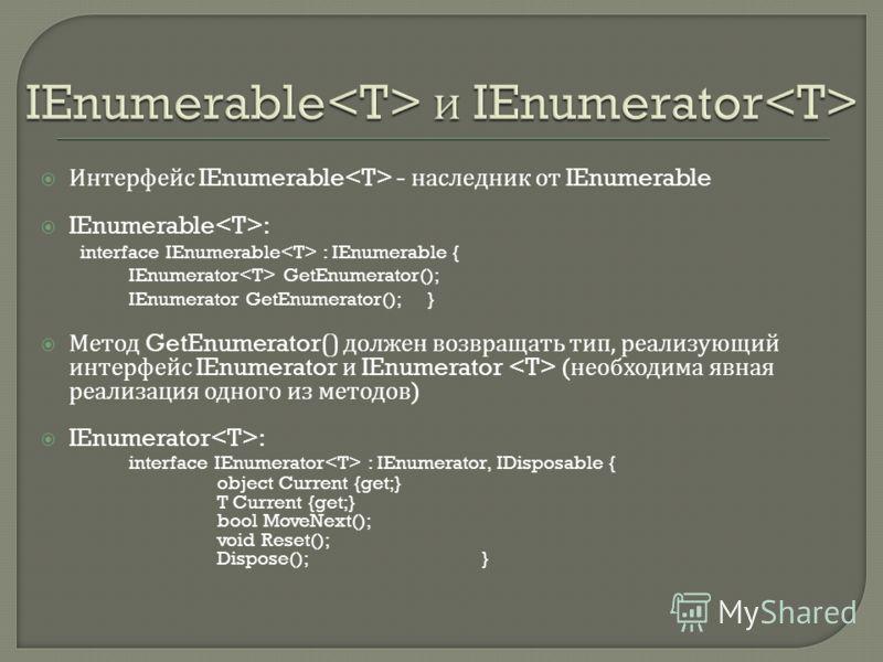 Интерфейс IEnumerable - наследник от IEnumerable IEnumerable : interface IEnumerable : IEnumerable { IEnumerator GetEnumerator(); IEnumerator GetEnumerator(); } Метод GetEnumerator() должен возвращать тип, реализующий интерфейс IEnumerator и IEnumera