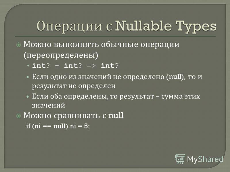 Можно выполнять обычные операции ( переопределены ) int? + int? => int? Если одно из значений не определено (null), то и результат не определен Если оба определены, то результат – сумма этих значений Можно сравнивать с null if (ni == null) ni = 5;