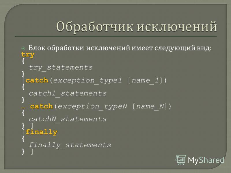 Блок обработки исключений имеет следующий вид :try { try_statements } catch [catch(exception_type1 [name_1]) { catch1_statements } … catch … catch(exception_typeN [name_N]) { catchN_statements } ] finally [finally { finally_statements } ]