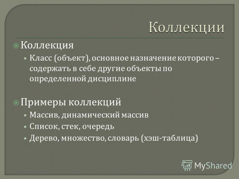 Коллекция Класс ( объект ), основное назначение которого – содержать в себе другие объекты по определенной дисциплине Примеры коллекций Массив, динамический массив Список, стек, очередь Дерево, множество, словарь ( хэш - таблица )