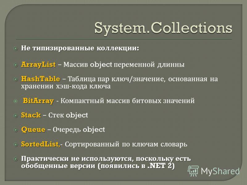 Не типизированные коллекции : Не типизированные коллекции : ArrayList ArrayList – Массив object переменной длинны HashTable HashTable – Таблица пар ключ / значение, основанная на хранении хэш - кода ключа BitArray BitArray - Компактный массив битовых