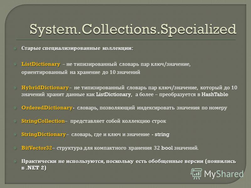 Старые специализированные коллекции : Старые специализированные коллекции : ListDictionary ListDictionary – не типизированный словарь пар ключ / значение, ориентированный на хранение до 10 значений HybridDictionary HybridDictionary– не типизированный