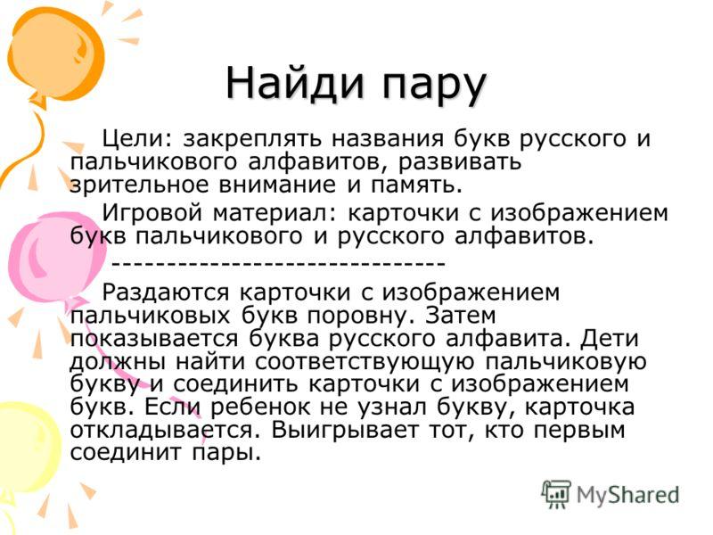 Найди пару Цели: закреплять названия букв русского и пальчикового алфавитов, развивать зрительное внимание и память. Игровой материал: карточки с изображением букв пальчикового и русского алфавитов. ------------------------------- Раздаются карточки