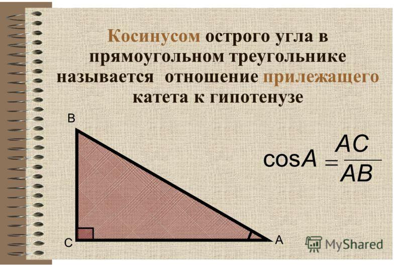Косинусом острого угла в прямоугольном треугольнике называется отношение прилежащего катета к гипотенузе С В А cosA ACAC АВ