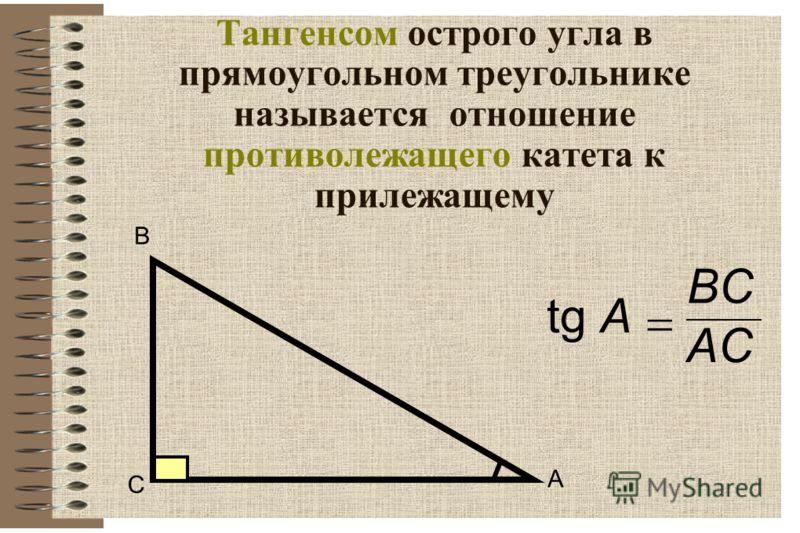 Тангенсом острого угла в прямоугольном треугольнике называется отношение противолежащего катета к прилежащему В С А tgA BCBC ACAC