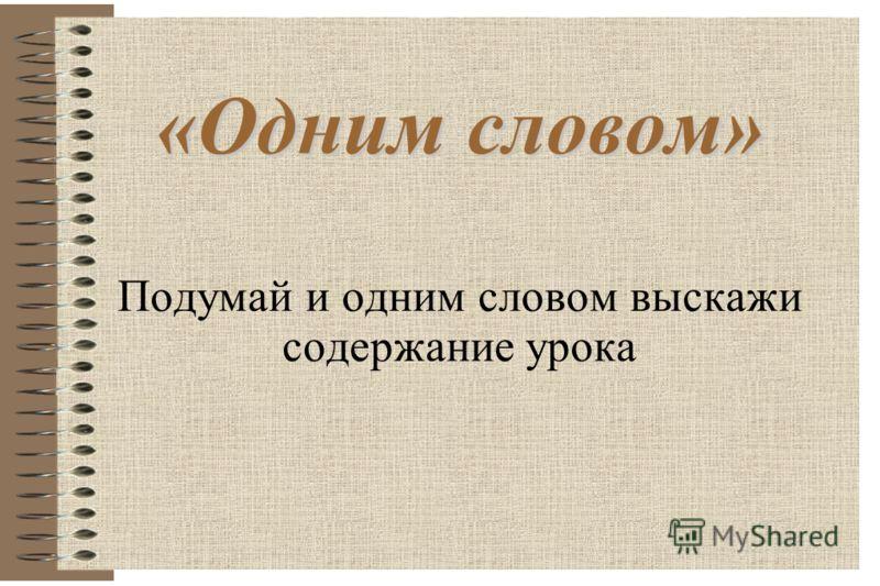 «Одним словом» «Одним словом» Подумай и одним словом выскажи содержание урока