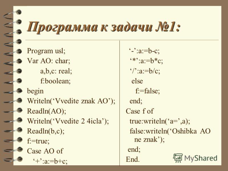 Программа к задачи 1: Program usl; Var AO: char; a,b,c: real; f:boolean; begin Writeln(Vvedite znak AO); Readln(AO); Writeln(Vvedite 2 4icla); Readln(b,c); f:=true; Case AO of +:a:=b+c; -:a:=b-c; *:a:=b*c; /:a:=b/c; else f:=false; end; Case f of true