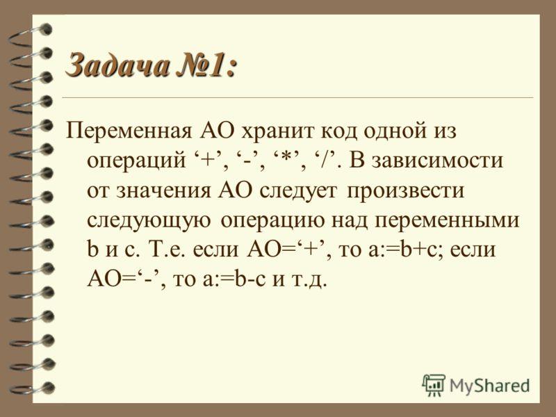 Задача 1: Переменная АО хранит код одной из операций +, -, *, /. В зависимости от значения АО следует произвести следующую операцию над переменными b и c. Т.е. если АО=+, то a:=b+c; если АО=-, то a:=b-c и т.д.