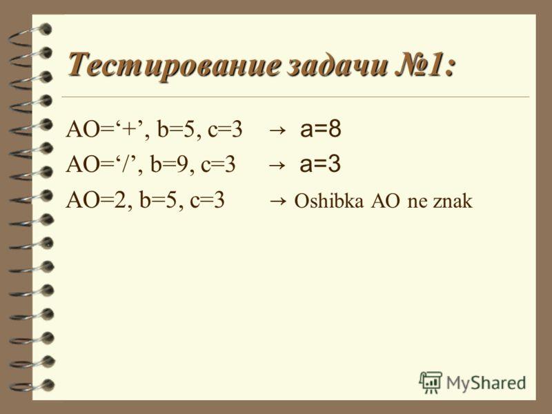 Тестирование задачи 1: AO=+, b=5, c=3 a=8 AO=/, b=9, c=3 a=3 AO=2, b=5, c=3 Oshibka AO ne znak