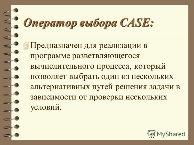 Оператор выбора CASE: 4 Предназначен для реализации в программе разветвляющегося вычислительного процесса, который позволяет выбрать один из нескольких альтернативных путей решения задачи в зависимости от проверки нескольких условий.