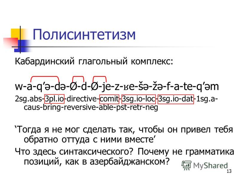 13 Полисинтетизм Кабардинский глагольный комплекс: w-a-qə-də-Ø-d-Ø-je-z- ʁ e-šə-žə-f-a-te-qəm 2sg.abs-3pl.io-directive-comit-3sg.io-loc-3sg.io-dat-1sg.a- caus-bring-reversive-able-pst-retr-neg Тогда я не мог сделать так, чтобы он привел тебя обратно