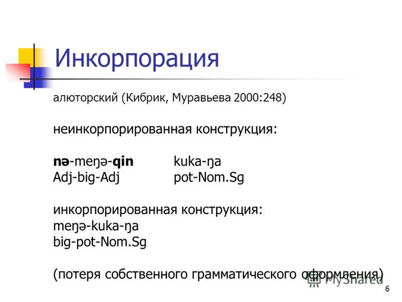 6 Инкорпорация алюторский (Кибрик, Муравьева 2000:248) неинкорпорированная конструкция: nə-meŋə-qin kuka-ŋa Adj-big-Adjpot-Nom.Sg инкорпорированная конструкция: meŋə-kuka-ŋa big-pot-Nom.Sg (потеря собственного грамматического оформления)