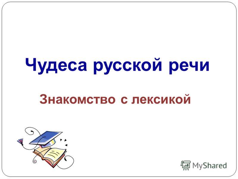 Чудеса русской речи Знакомство с лексикой