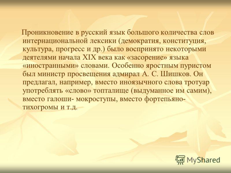 Проникновение в русский язык большого количества слов интернациональной лексики (демократия, конституция, культура, прогресс и др.) было воспринято некоторыми деятелями начала XIX века как «засорение» языка «иностранными» словами. Особенно яростным п