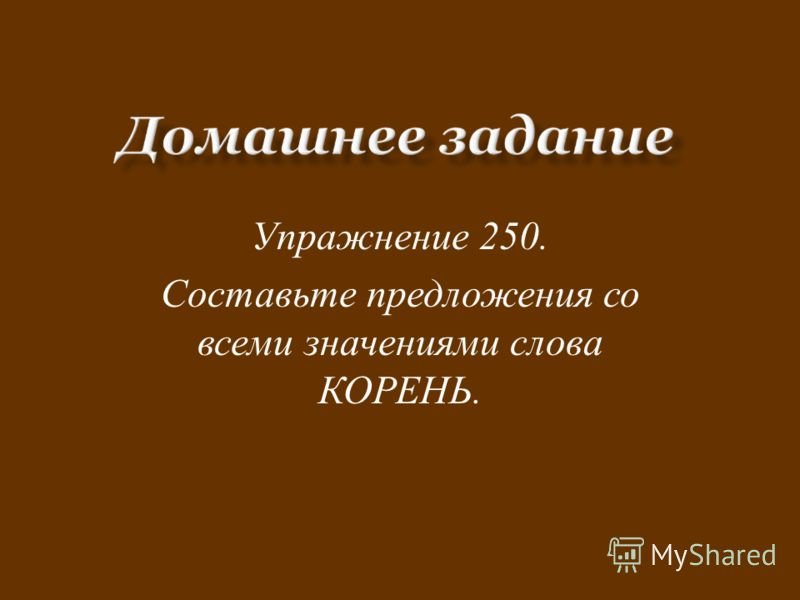 Упражнение 250. Составьте предложения со всеми значениями слова КОРЕНЬ.
