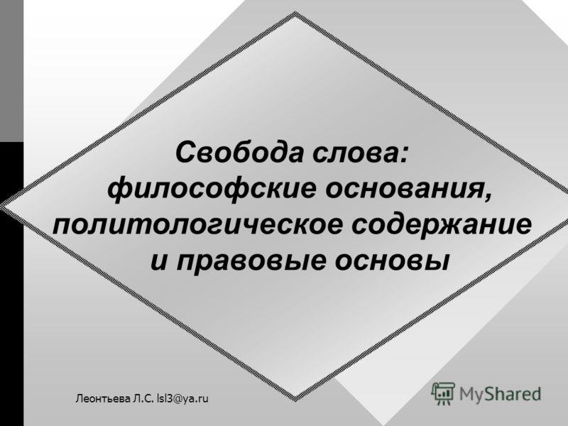 Свобода слова: философские основания, политологическое содержание и правовые основы Леонтьева Л.С. lsl3@ya.ru