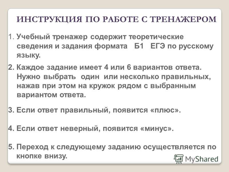 1. Учебный тренажер содержит теоретические сведения и задания формата Б1 ЕГЭ по русскому языку. 2. Каждое задание имеет 4 или 6 вариантов ответа. Нужно выбрать один или несколько правильных, нажав при этом на кружок рядом с выбранным вариантом ответа