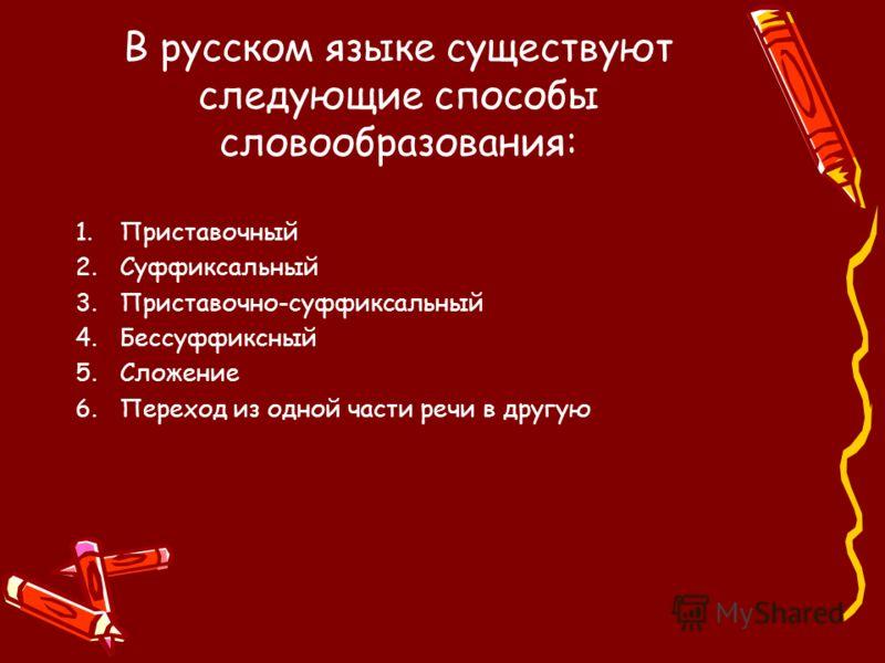 В русском языке существуют следующие способы словообразования: 1.Приставочный 2.Суффиксальный 3.Приставочно-суффиксальный 4.Бессуффиксный 5.Сложение 6.Переход из одной части речи в другую