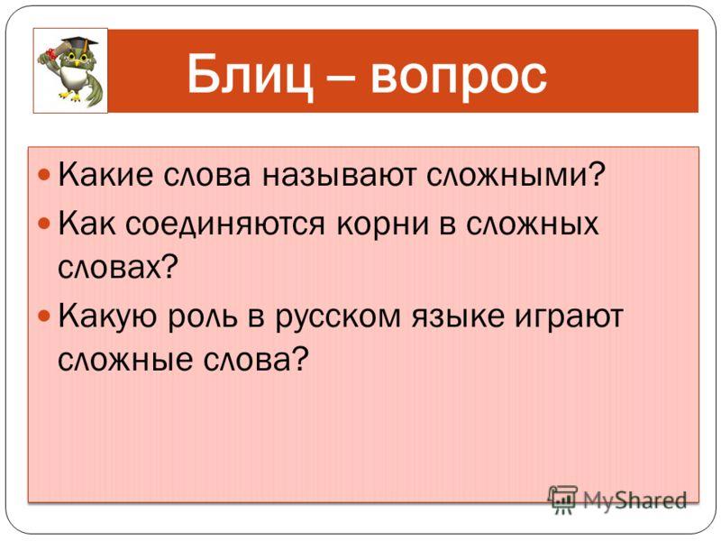 Блиц – вопрос Какие слова называют сложными? Как соединяются корни в сложных словах? Какую роль в русском языке играют сложные слова? Какие слова называют сложными? Как соединяются корни в сложных словах? Какую роль в русском языке играют сложные сло