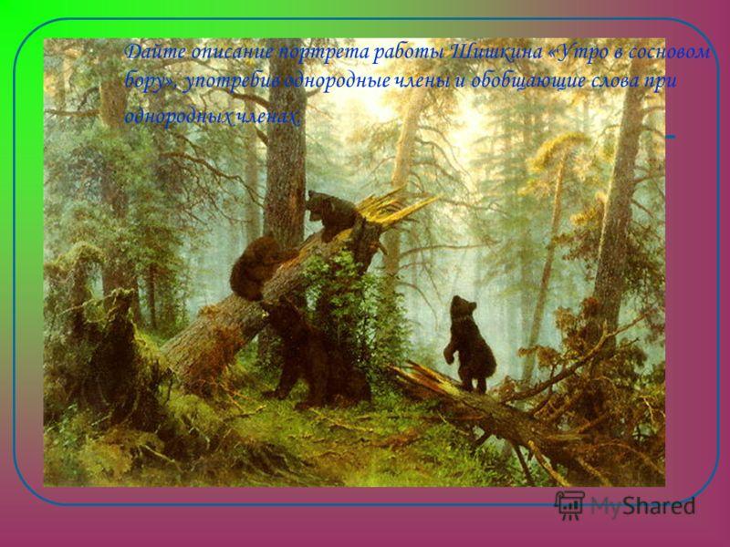 Дайте описание портрета работы Шишкина «Утро в сосновом бору», употребив однородные члены и обобщающие слова при однородных членах.