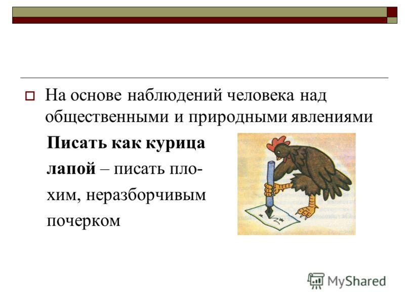 На основе наблюдений человека над общественными и природными явлениями Писать как курица лапой – писать пло- хим, неразборчивым почерком