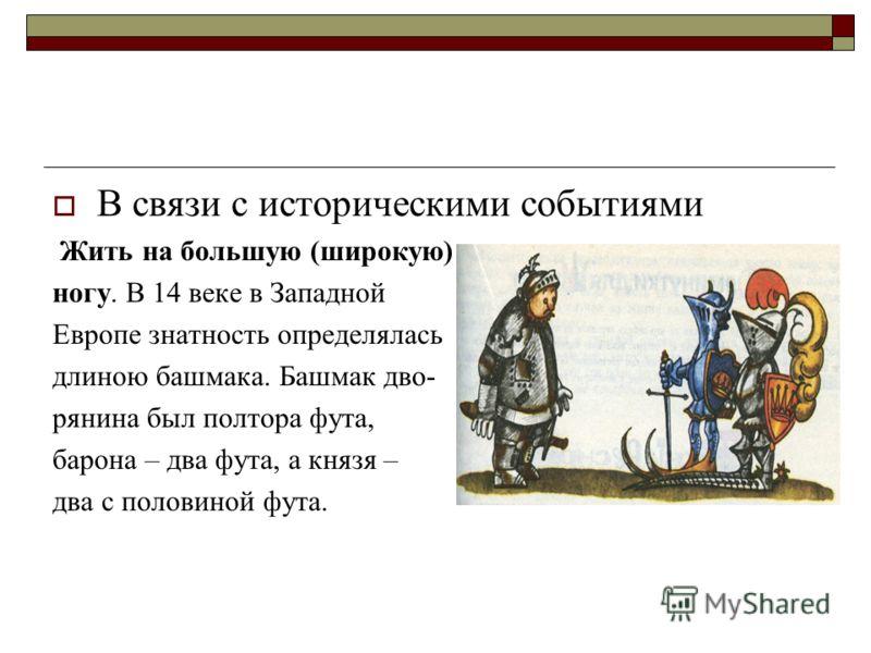 В связи с историческими событиями Жить на большую (широкую) ногу. В 14 веке в Западной Европе знатность определялась длиною башмака. Башмак дво- рянина был полтора фута, барона – два фута, а князя – два с половиной фута.