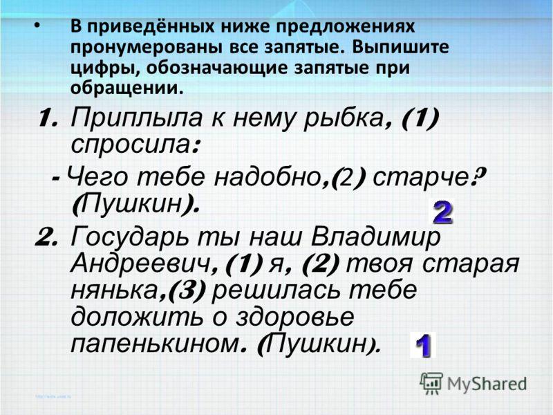 В приведённых ниже предложениях пронумерованы все запятые. Выпишите цифры, обозначающие запятые при обращении. 1. Приплыла к нему рыбка, (1) спросила : - Чего тебе надобно,( 2 ) старче ? ( Пушкин ). 2. Государь ты наш Владимир Андреевич, (1) я, (2) т