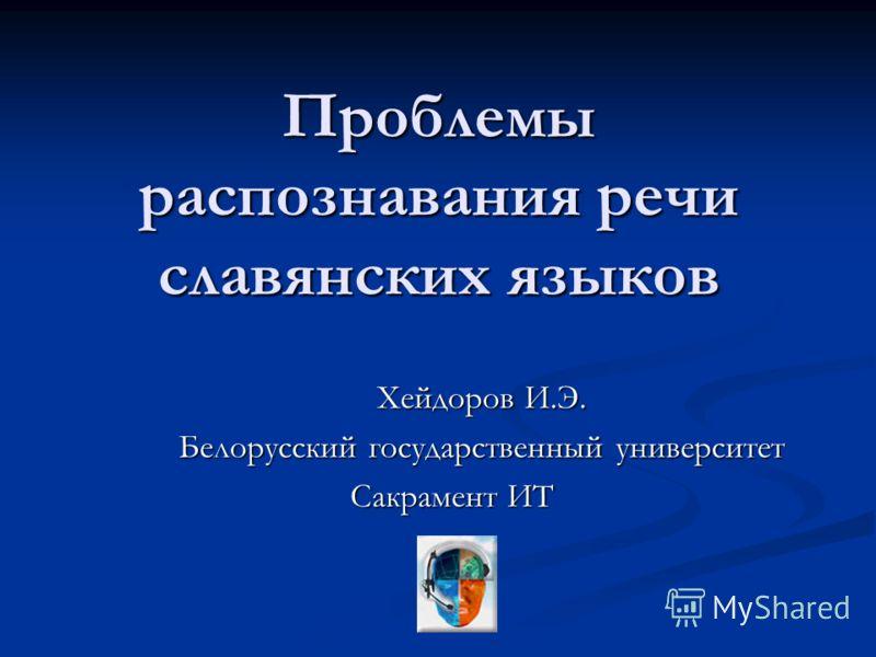Проблемы распознавания речи славянских языков Хейдоров И.Э. Белорусский государственный университет Сакрамент ИТ